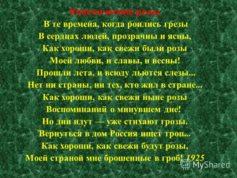 Классические розы В те времена, когда роились грезы В сердцах людей, прозрачны и ясны, Как хороши, как свежи были розы Моей любви, и славы, и весны ! Прошли лета, и всюду льются слезы... Нет ни страны, ни тех, кто жил в стране... Как хороши, как свеж