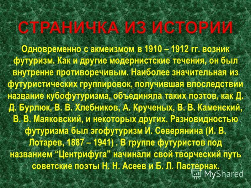 Одновременно с акмеизмом в 1910 – 1912 гг. возник футуризм. Как и другие модернистские течения, он был внутренне противоречивым. Наиболее значительная из футуристических группировок, получившая впоследствии название кубофутуризма, объединяла таких по