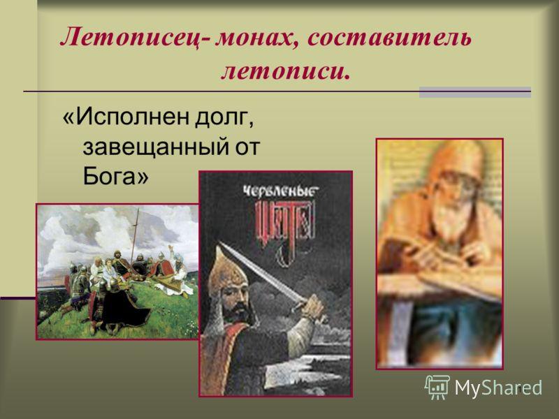 10 Летописец- монах, составитель летописи. «Исполнен долг, завещанный от Бога»