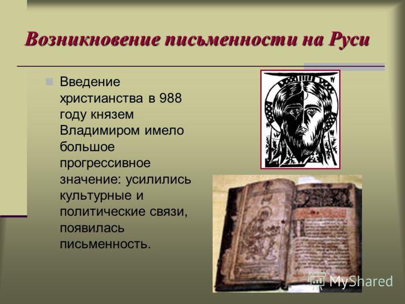 8 Возникновение письменности на Руси Введение христианства в 988 году князем Владимиром имело большое прогрессивное значение: усилились культурные и политические связи, появилась письменность.