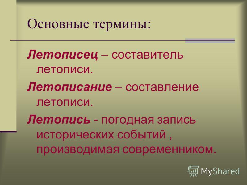 9 Основные термины: Летописец – составитель летописи. Летописание – составление летописи. Летопись - погодная запись исторических событий, производимая современником.