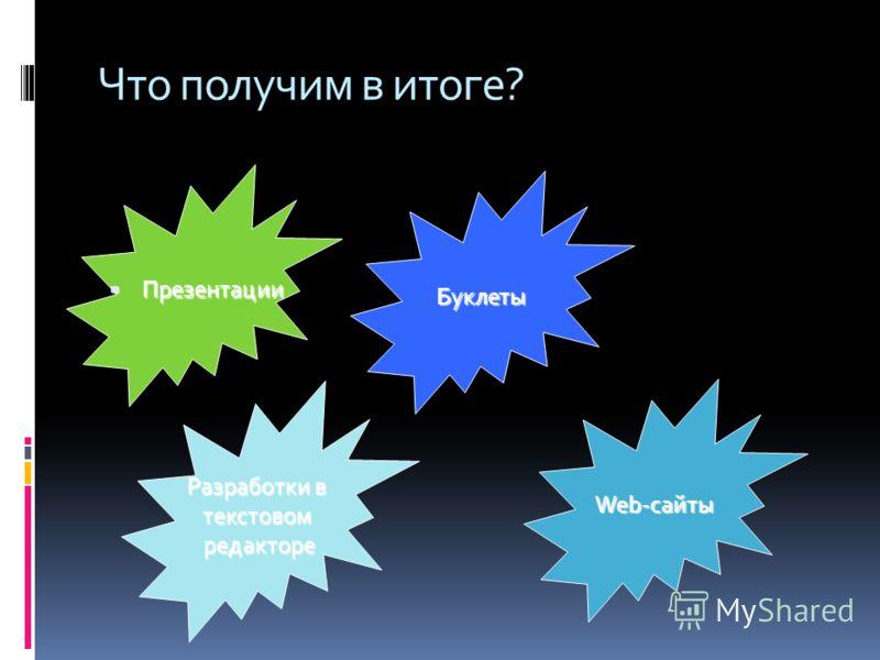 Что получим в итоге? Презентации Презентации Буклеты Web-сайты Разработки в текстовомредакторе