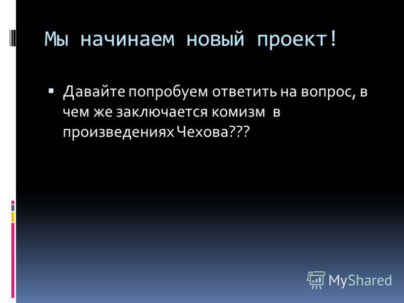 Мы начинаем новый проект! Давайте попробуем ответить на вопрос, в чем же заключается комизм в произведениях Чехова???