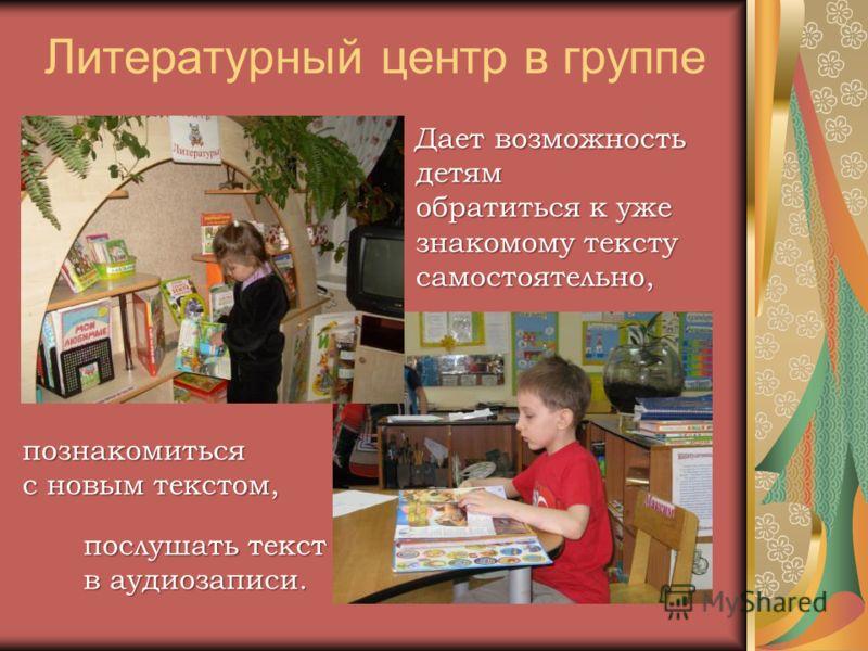 Литературный центр в группе Дает возможность детям обратиться к уже знакомому тексту самостоятельно, познакомиться с новым текстом, послушать текст в аудиозаписи.