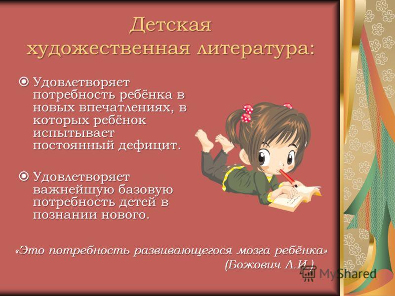 Детская художественная литература: Удовлетворяет потребность ребёнка в новых впечатлениях, в которых ребёнок испытывает постоянный дефицит. Удовлетворяет потребность ребёнка в новых впечатлениях, в которых ребёнок испытывает постоянный дефицит. Удовл