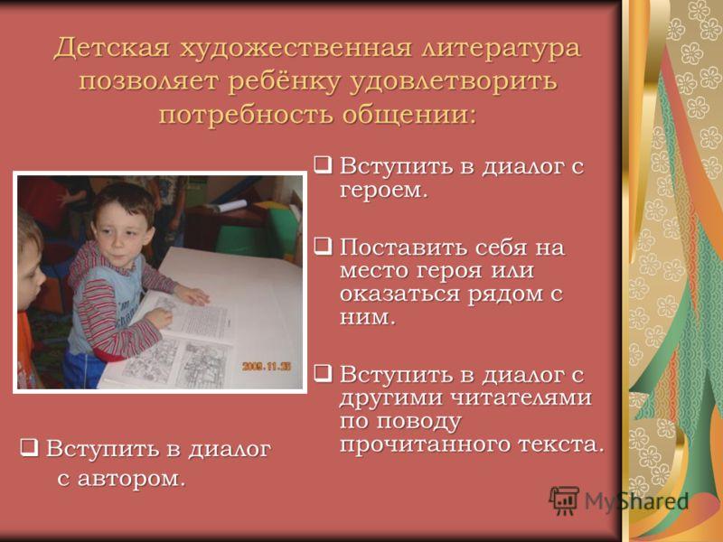 Детская художественная литература позволяет ребёнку удовлетворить потребность общении: Вступить в диалог с героем. Вступить в диалог с героем. Поставить себя на место героя или оказаться рядом с ним. Поставить себя на место героя или оказаться рядом