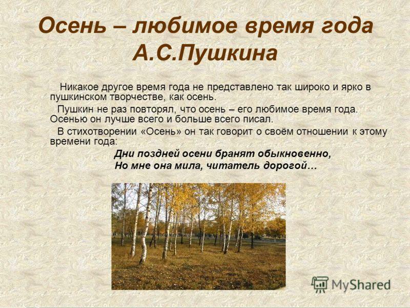 Осень – любимое время года А.С.Пушкина Никакое другое время года не представлено так широко и ярко в пушкинском творчестве, как осень. Пушкин не раз повторял, что осень – его любимое время года. Осенью он лучше всего и больше всего писал. В стихотвор