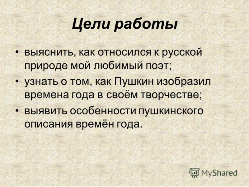 Цели работы выяснить, как относился к русской природе мой любимый поэт; узнать о том, как Пушкин изобразил времена года в своём творчестве; выявить особенности пушкинского описания времён года.