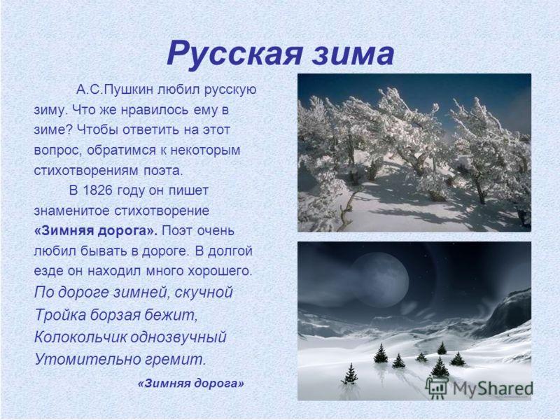 Русская зима А.С.Пушкин любил русскую зиму. Что же нравилось ему в зиме? Чтобы ответить на этот вопрос, обратимся к некоторым стихотворениям поэта. В 1826 году он пишет знаменитое стихотворение «Зимняя дорога». Поэт очень любил бывать в дороге. В дол