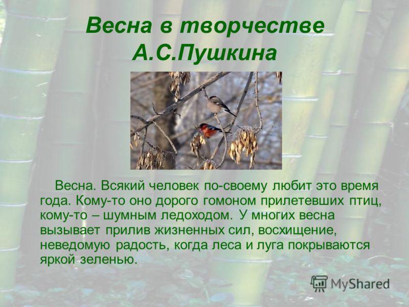 Весна в творчестве А.С.Пушкина Весна. Всякий человек по-своему любит это время года. Кому-то оно дорого гомоном прилетевших птиц, кому-то – шумным ледоходом. У многих весна вызывает прилив жизненных сил, восхищение, неведомую радость, когда леса и лу