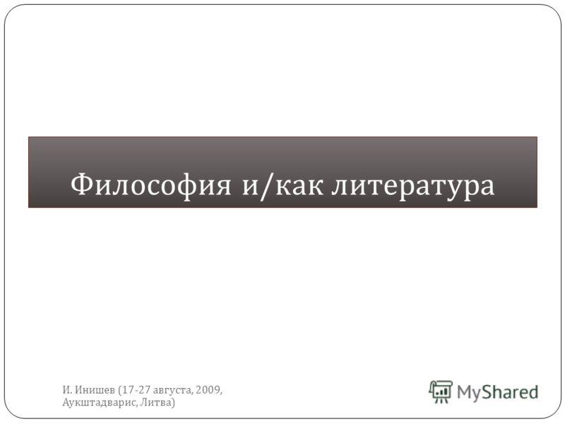 Философия и / как литература И. Инишев (17-27 августа, 2009, Аукштадварис, Литва )