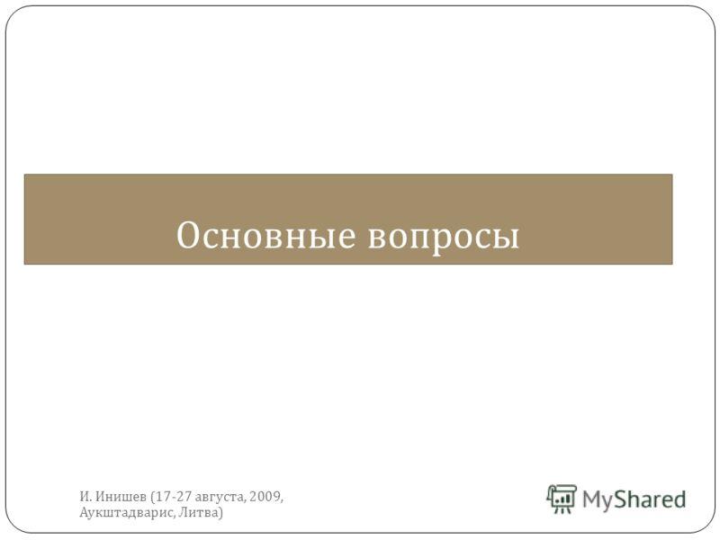 Основные вопросы И. Инишев (17-27 августа, 2009, Аукштадварис, Литва )