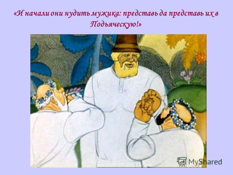 «И начали они нудить мужика: представь да представь их в Подьяческую!»