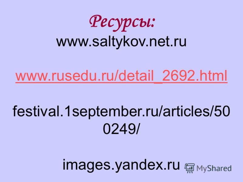 Ресурсы: www.saltykov.net.ru www.rusedu.ru/detail_2692.html festival.1september.ru/articles/50 0249/ images.yandex.ru