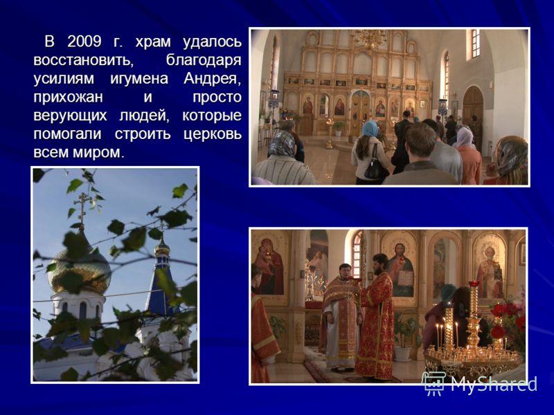 В 2009 г. храм удалось восстановить, благодаря усилиям игумена Андрея, прихожан и просто верующих людей, которые помогали строить церковь всем миром.