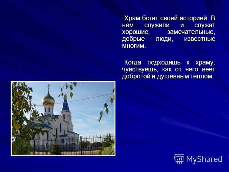 Храм богат своей историей. В нём служили и служат хорошие, замечательные, добрые люди, известные многим. Когда подходишь к храму, чувствуешь, как от него веет добротой и душевным теплом.