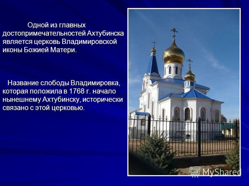 Одной из главных достопримечательностей Ахтубинска является церковь Владимировской иконы Божией Матери. Название слободы Владимировка, которая положила в 1768 г. начало нынешнему Ахтубинску, исторически связано с этой церковью.
