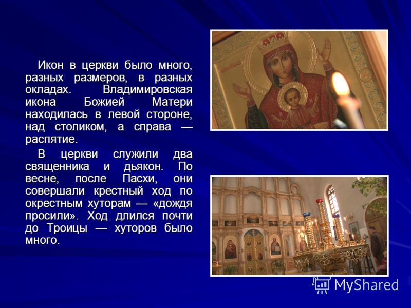 Икон в церкви было много, разных размеров, в разных окладах. Владимировская икона Божией Матери находилась в левой стороне, над столиком, а справа распятие. В церкви служили два священника и дьякон. По весне, после Пасхи, они совершали крестный ход п