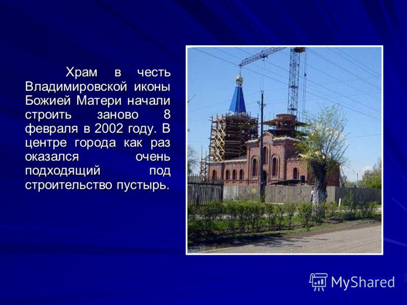 Храм в честь Владимировской иконы Божией Матери начали строить заново 8 февраля в 2002 году. В центре города как раз оказался очень подходящий под строительство пустырь.