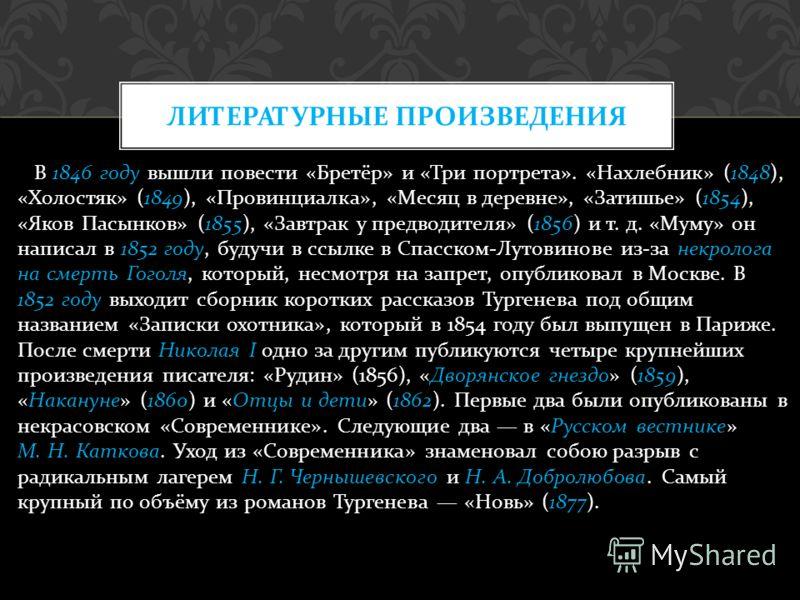 В 1846 году вышли повести « Бретёр » и « Три портрета ». « Нахлебник » (1848), « Холостяк » (1849), « Провинциалка », « Месяц в деревне », « Затишье » (1854), « Яков Пасынков » (1855), « Завтрак у предводителя » (1856) и т. д. « Муму » он написал в 1