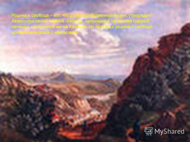 Родина и свобода – вот, что дороже собственной жизни, утверждает Лермонтов своей поэмой «Беглец», написанной на основе горской легенды, слышанной им на Кавказе. Но любовь к родине и свободе должна сочетаться с мужеством.