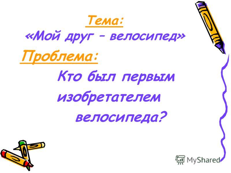 Тема: «Мой друг – велосипед» Проблема: Кто был первым изобретателем велосипеда?