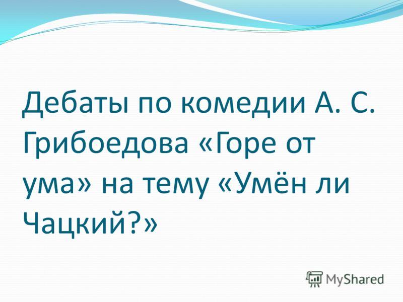 Дебаты по комедии А. С. Грибоедова «Горе от ума» на тему «Умён ли Чацкий?»