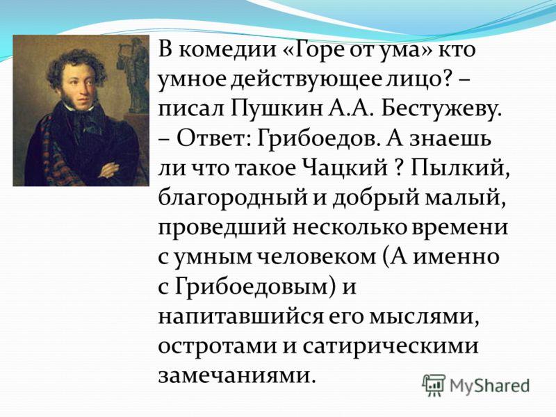 В комедии «Горе от ума» кто умное действующее лицо? – писал Пушкин А.А. Бестужеву. – Ответ: Грибоедов. А знаешь ли что такое Чацкий ? Пылкий, благородный и добрый малый, проведший несколько времени с умным человеком (А именно с Грибоедовым) и напитав