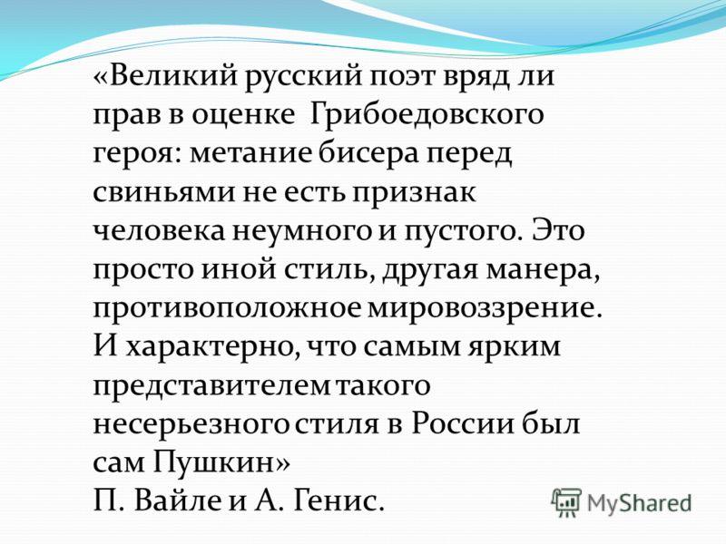 «Великий русский поэт вряд ли прав в оценке Грибоедовского героя: метание бисера перед свиньями не есть признак человека неумного и пустого. Это просто иной стиль, другая манера, противоположное мировоззрение. И характерно, что самым ярким представит