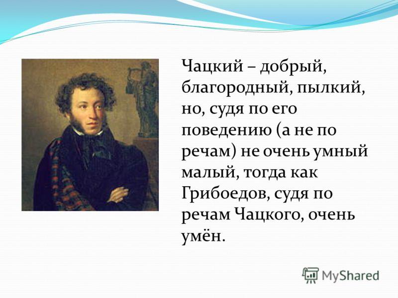 Чацкий – добрый, благородный, пылкий, но, судя по его поведению (а не по речам) не очень умный малый, тогда как Грибоедов, судя по речам Чацкого, очень умён.