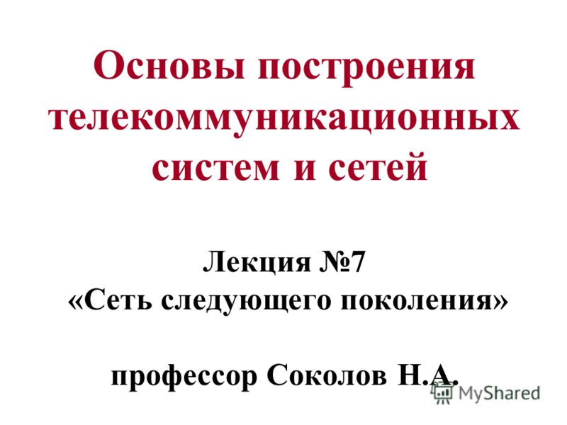 Основы построения телекоммуникационных систем и сетей Лекция 7 «Сеть следующего поколения» профессор Соколов Н.А.