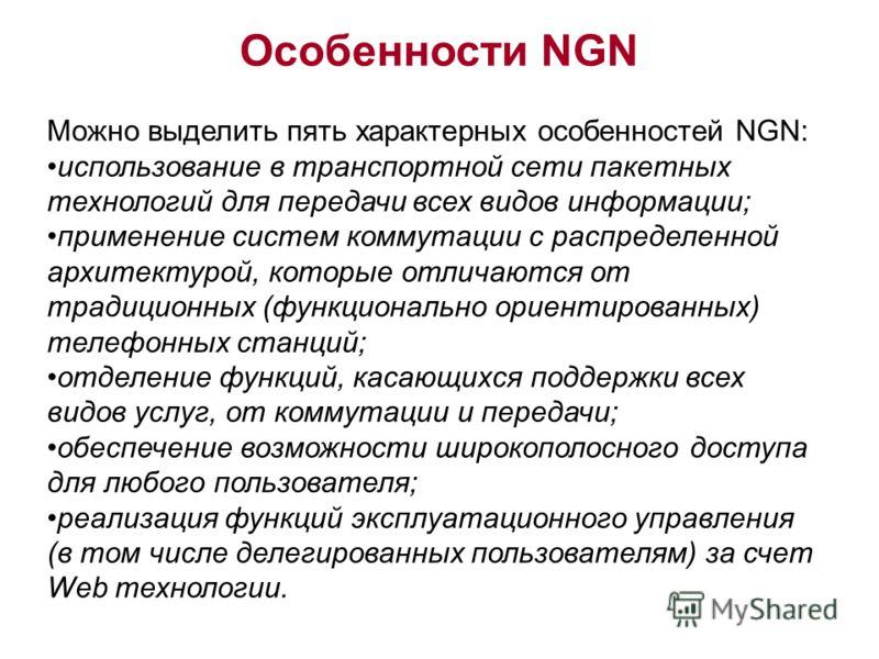 Можно выделить пять характерных особенностей NGN: использование в транспортной сети пакетных технологий для передачи всех видов информации; применение систем коммутации с распределенной архитектурой, которые отличаются от традиционных (функционально