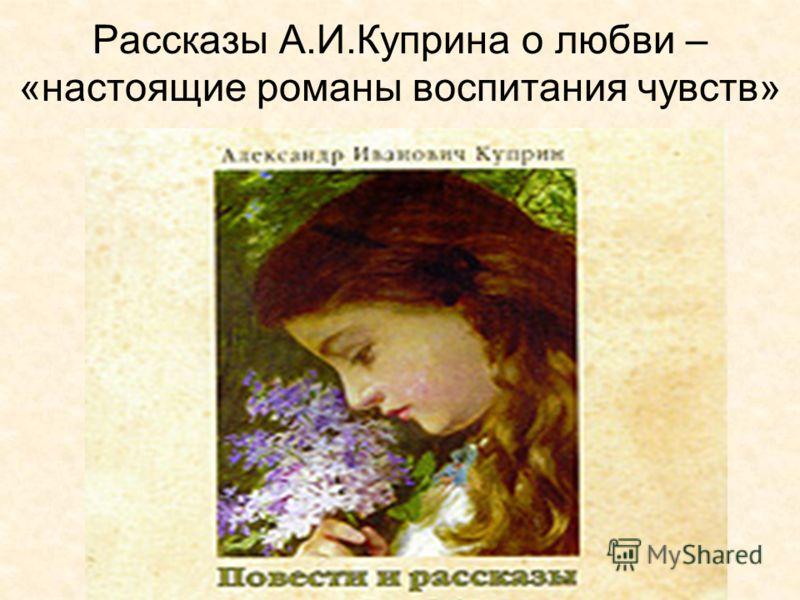 Рассказы А.И.Куприна о любви – «настоящие романы воспитания чувств»