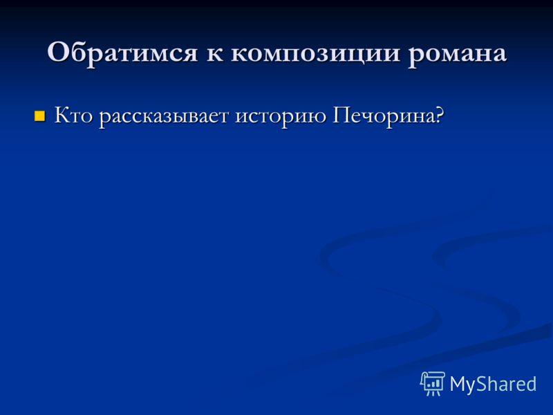 Обратимся к композиции романа Кто рассказывает историю Печорина? Кто рассказывает историю Печорина?