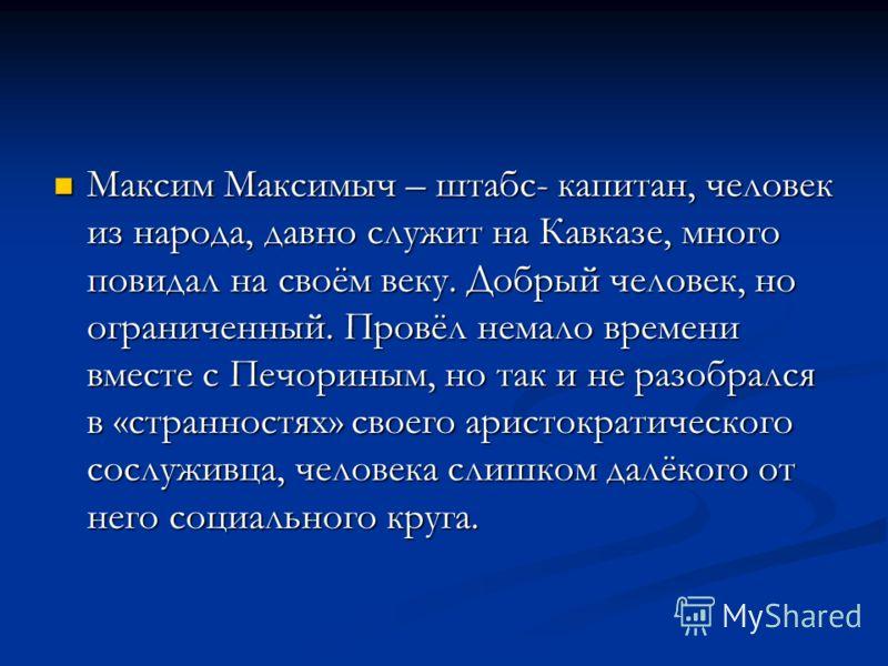 Максим Максимыч – штабс- капитан, человек из народа, давно служит на Кавказе, много повидал на своём веку. Добрый человек, но ограниченный. Провёл немало времени вместе с Печориным, но так и не разобрался в «странностях» своего аристократического сос