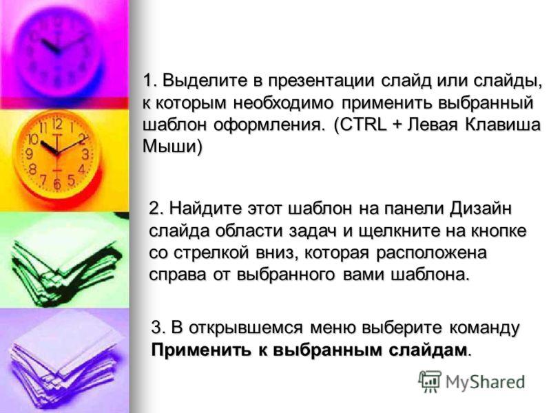 1. Выделите в презентации слайд или слайды, к которым необходимо применить выбранный шаблон оформления. (CTRL + Левая Клавиша Мыши) 2. Найдите этот шаблон на панели Дизайн слайда области задач и щелкните на кнопке со стрелкой вниз, которая расположен