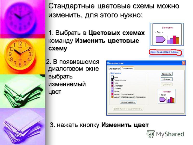 Стандартные цветовые схемы можно изменить, для этого нужно: 1. Выбрать в Цветовых схемах команду Изменить цветовые схему диалоговом окне выбрать изменяемый цвет 2. В появившемся 3. нажать кнопку Изменить цвет