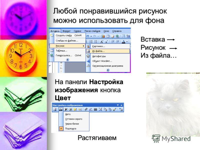 Любой понравившийся рисунок можно использовать для фона На панели Настройка изображения кнопка Цвет Вставка Рисунок Из файла… Растягиваем