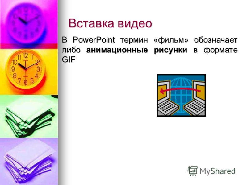 Вставка видео В PowerPoint термин «фильм» обозначает либо анимационные рисунки в формате GIF