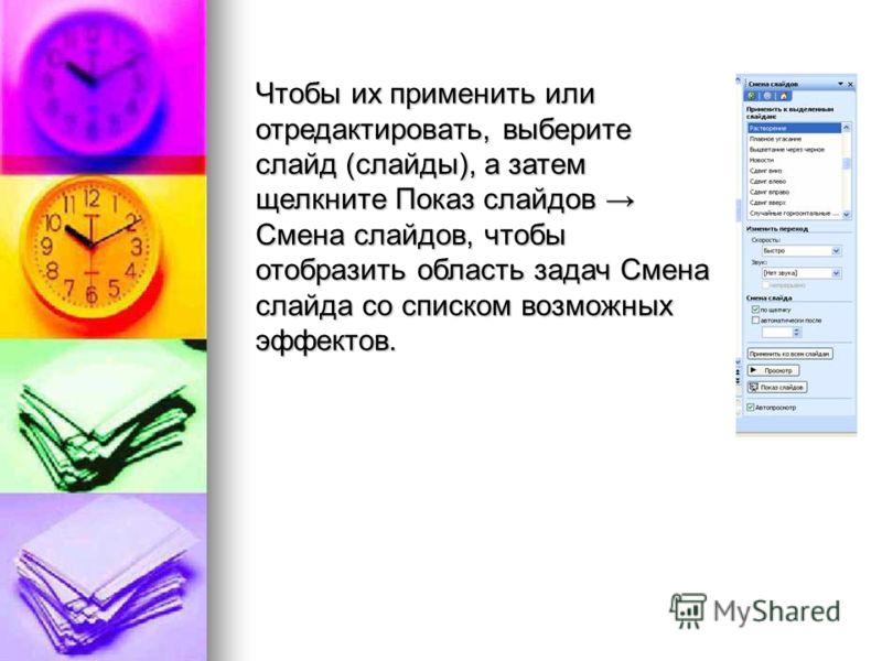 Чтобы их применить или отредактировать, выберите слайд (слайды), а затем щелкните Показ слайдов Смена слайдов, чтобы отобразить область задач Смена слайда со списком возможных эффектов.