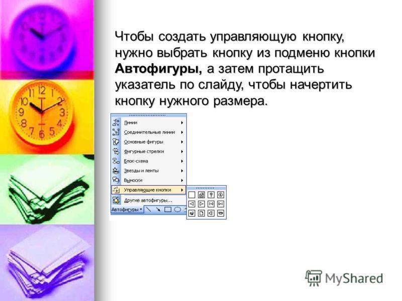 Чтобы создать управляющую кнопку, нужно выбрать кнопку из подменю кнопки Автофигуры, а затем протащить указатель по слайду, чтобы начертить кнопку нужного размера.