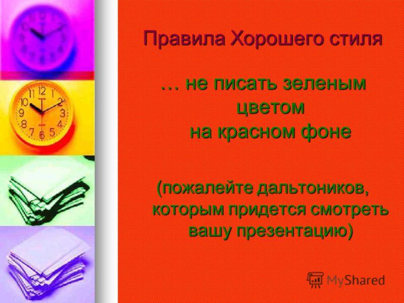 Правила Хорошего стиля … не писать зеленым цветом на красном фоне (пожалейте дальтоников, которым придется смотреть вашу презентацию)