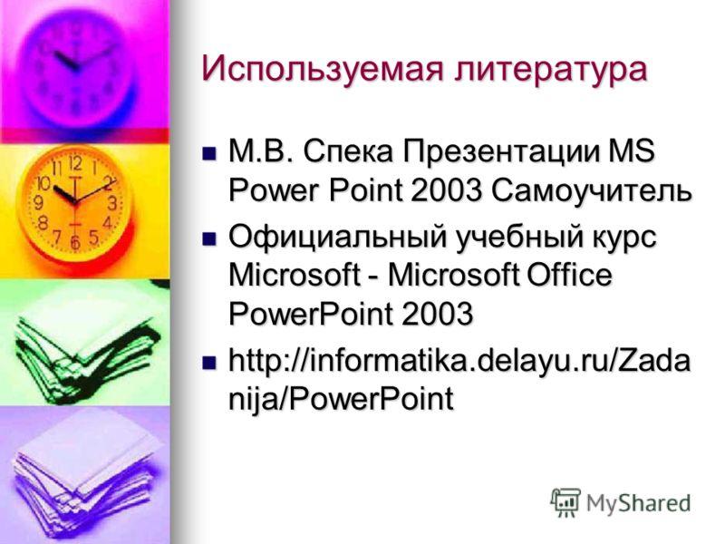 Используемая литература М.В. Спека Презентации MS Power Point 2003 Самоучитель М.В. Спека Презентации MS Power Point 2003 Самоучитель Официальный учебный курс Microsoft - Microsoft Office PowerPoint 2003 Официальный учебный курс Microsoft - Microsoft