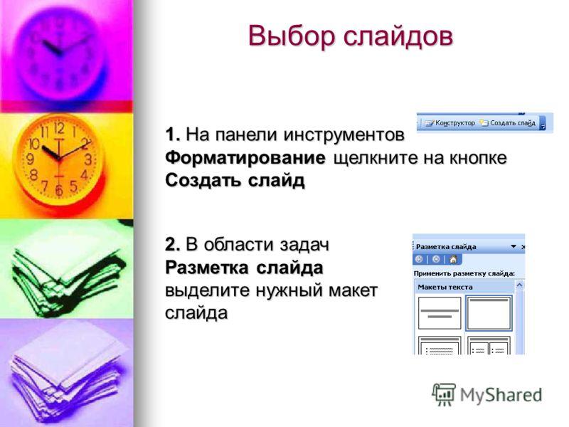 Выбор слайдов 1. На панели инструментов Форматирование щелкните на кнопке Создать слайд 2. В области задач Разметка слайда выделите нужный макет слайда