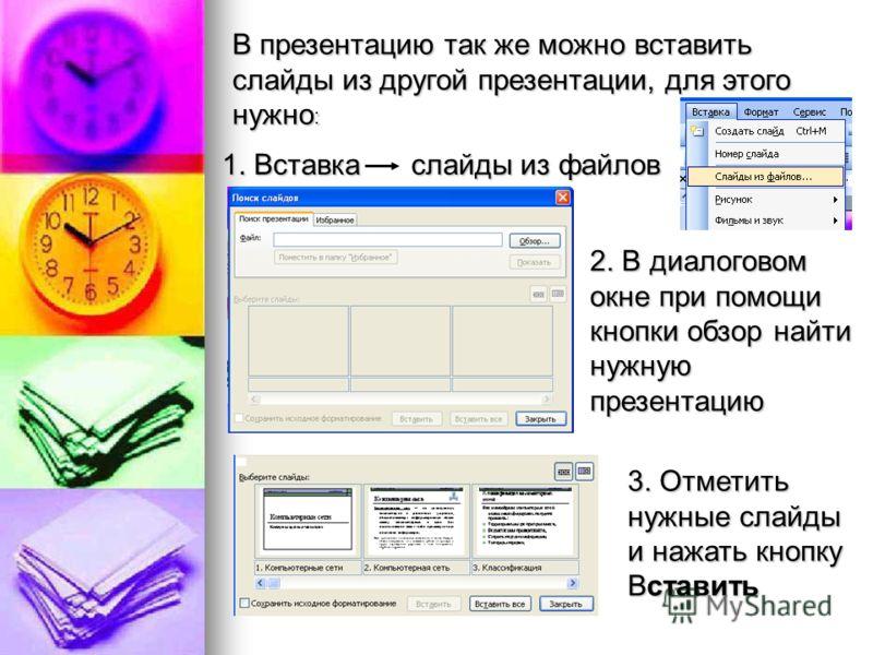 В презентацию так же можно вставить слайды из другой презентации, для этого нужно : 1. Вставка слайды из файлов 2. В диалоговом окне при помощи кнопки обзор найти нужную презентацию 3. Отметить нужные слайды и нажать кнопку Вставить