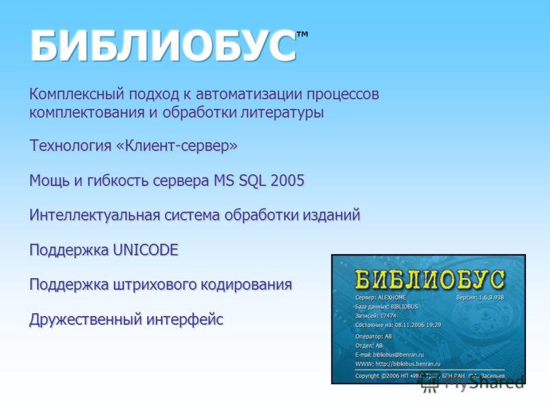 Комплексный подход к автоматизации процессов комплектования и обработки литературы Технология «Клиент-сервер» Мощь и гибкость сервера MS SQL 2005 Интеллектуальная система обработки изданий Поддержка UNICODE Поддержка штрихового кодирования Дружествен