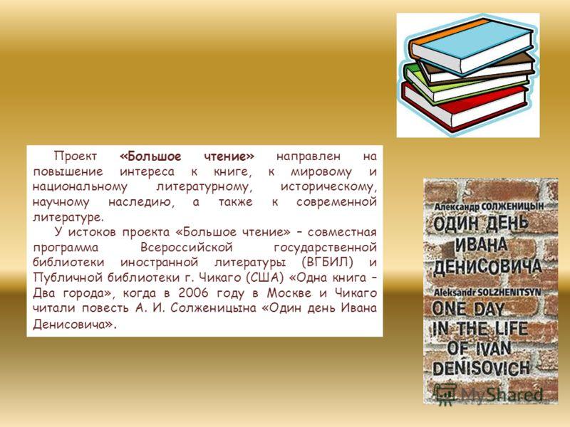 Проект «Большое чтение» направлен на повышение интереса к книге, к мировому и национальному литературному, историческому, научному наследию, а также к современной литературе. У истоков проекта «Большое чтение» – совместная программа Всероссийской гос
