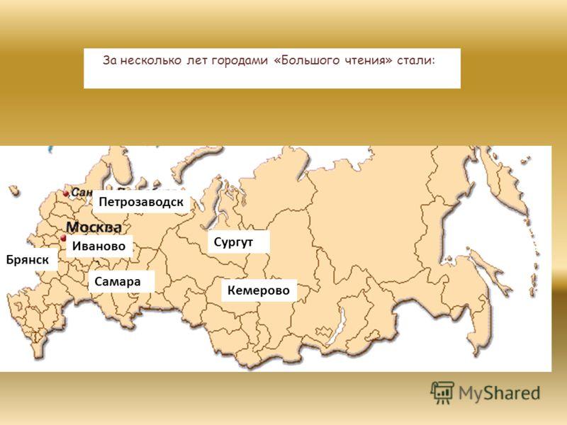 Иваново Брянск Самара Кемерово Сургут Петрозаводск За несколько лет городами «Большого чтения» стали:
