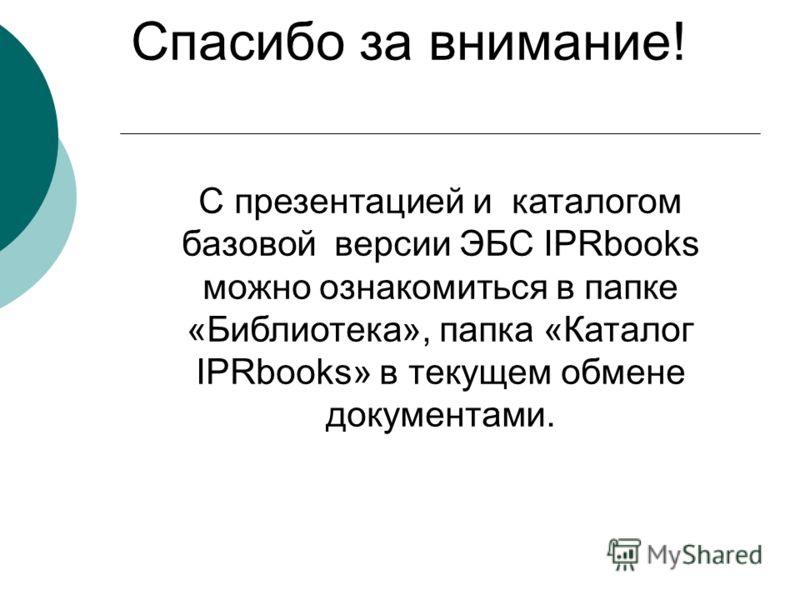 Спасибо за внимание! С презентацией и каталогом базовой версии ЭБС IPRbooks можно ознакомиться в папке «Библиотека», папка «Каталог IPRbooks» в текущем обмене документами.