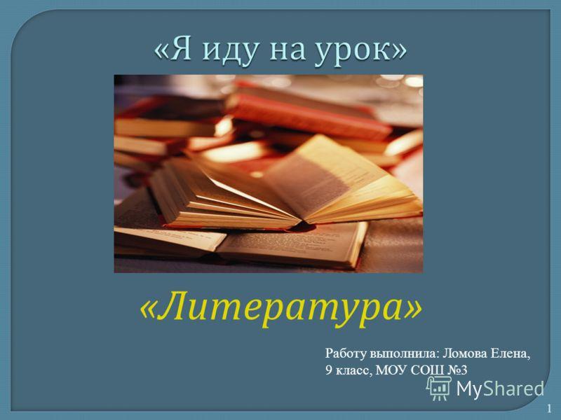 « Литература » 1 Работу выполнила: Ломова Елена, 9 класс, МОУ СОШ 3